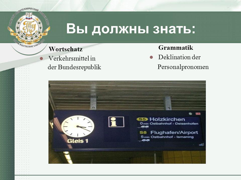 Вы должны уметь: sich in Flughäfen und Bahnhöfen informieren lassen Verkehrsinformationen weitergeben Fahr- und Flugpläne gut verstehen Über die deutschen und russischen Verkehrsmittel kurz erzählen