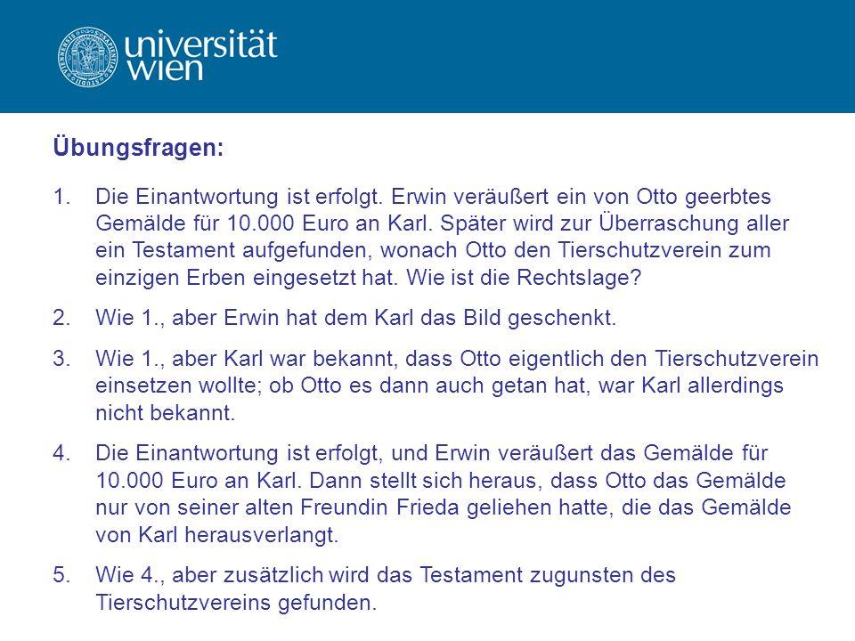 1.Die Einantwortung ist erfolgt. Erwin veräußert ein von Otto geerbtes Gemälde für 10.000 Euro an Karl. Später wird zur Überraschung aller ein Testame