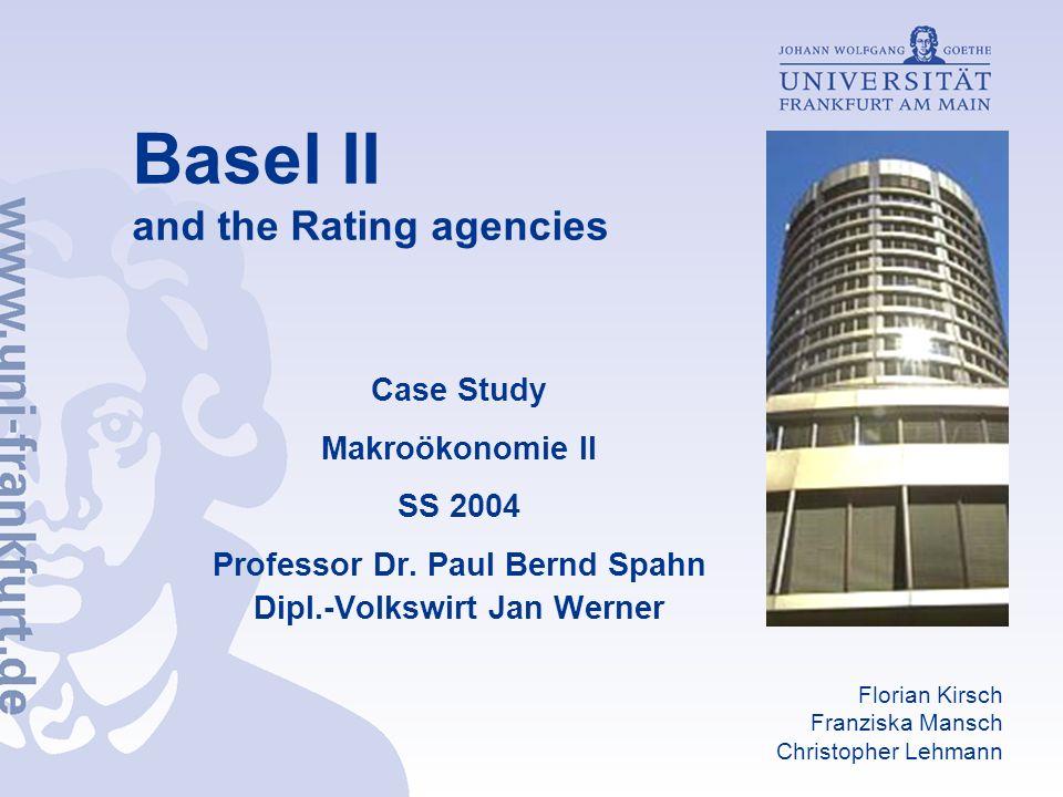 Basel II and the Rating agencies Case Study Makroökonomie II SS 2004 Professor Dr. Paul Bernd Spahn Dipl.-Volkswirt Jan Werner Florian Kirsch Franzisk