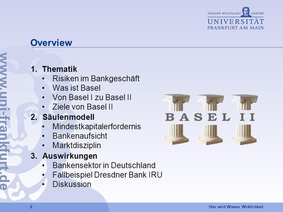 Hier wird Wissen Wirklichkeit 2 Overview 1.Thematik Risiken im Bankgeschäft Was ist Basel Von Basel I zu Basel II Ziele von Basel II 2.Säulenmodell Mindestkapitalerfordernis Bankenaufsicht Marktdisziplin 3.Auswirkungen Bankensektor in Deutschland Fallbeispiel Dresdner Bank IRU Diskussion