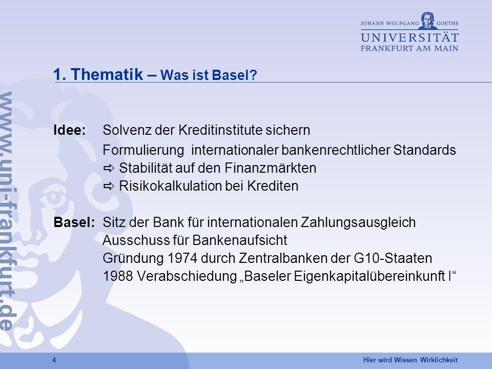 Hier wird Wissen Wirklichkeit 4 1. Thematik – Was ist Basel? Idee: Solvenz der Kreditinstitute sichern Formulierung internationaler bankenrechtlicher