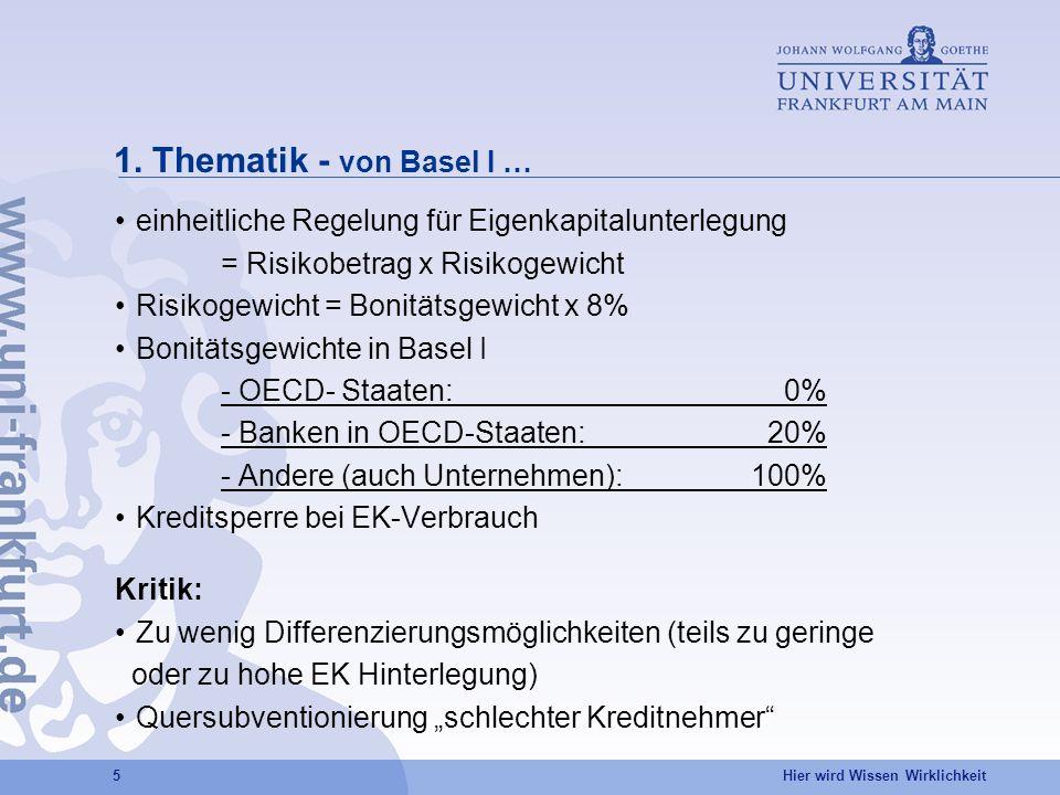 Hier wird Wissen Wirklichkeit 5 1. Thematik - von Basel I … einheitliche Regelung für Eigenkapitalunterlegung = Risikobetrag x Risikogewicht Risikogew