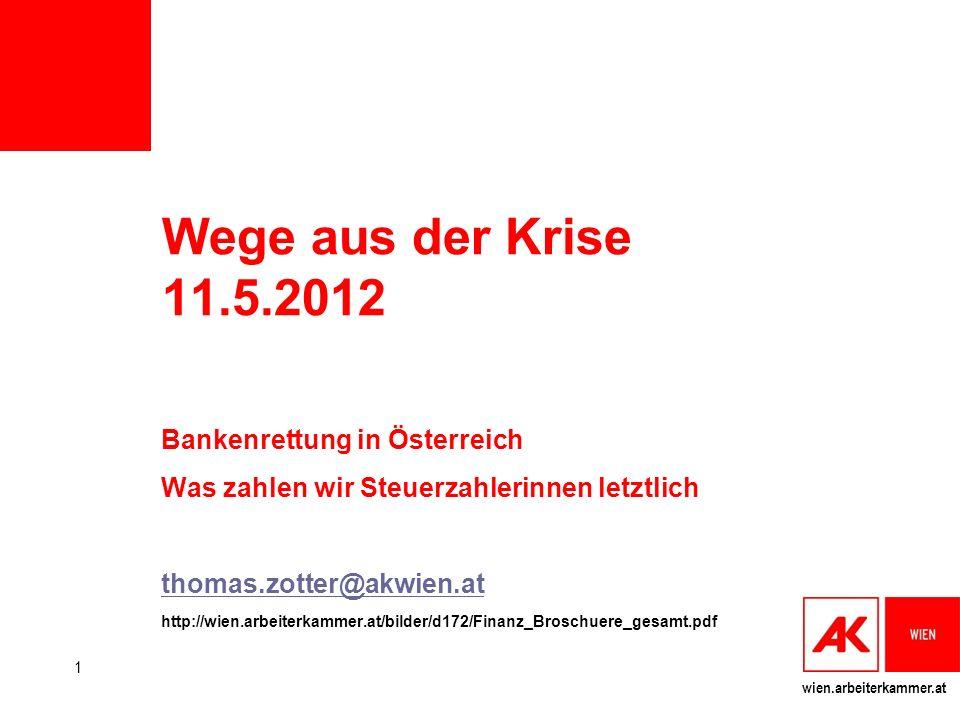 wien.arbeiterkammer.at Wege aus der Krise 11.5.2012 Bankenrettung in Österreich Was zahlen wir Steuerzahlerinnen letztlich thomas.zotter@akwien.at htt