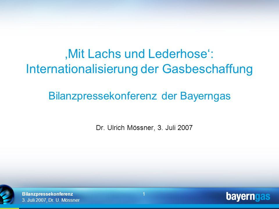 1 3. Juli 2007, Dr. U. Mössner Bilanzpressekonferenz Mit Lachs und Lederhose: Internationalisierung der Gasbeschaffung Bilanzpressekonferenz der Bayer