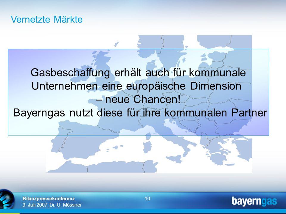 10 3. Juli 2007, Dr. U. Mössner Bilanzpressekonferenz Vernetzte Märkte Gasbeschaffung erhält auch für kommunale Unternehmen eine europäische Dimension