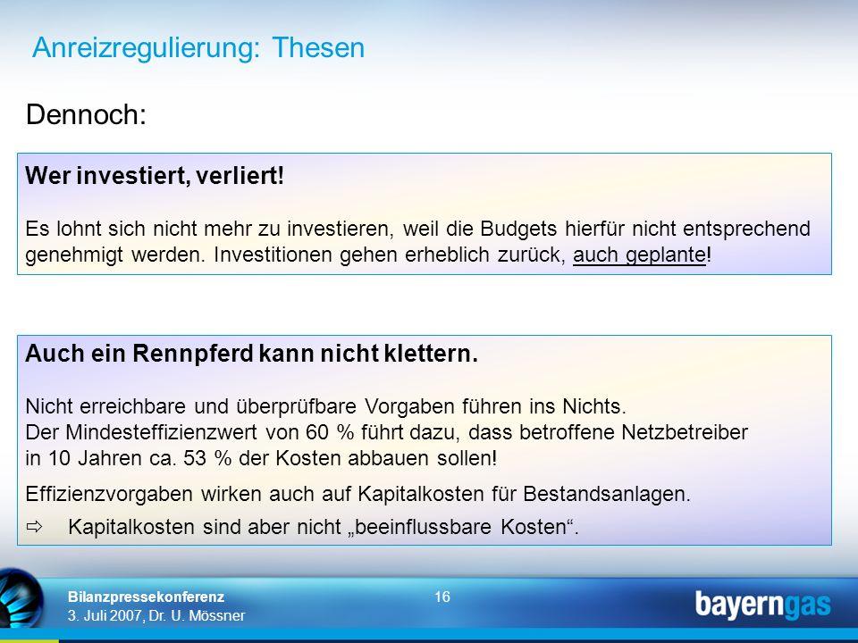 16 3. Juli 2007, Dr. U. Mössner Bilanzpressekonferenz Anreizregulierung: Thesen Wer investiert, verliert! Es lohnt sich nicht mehr zu investieren, wei