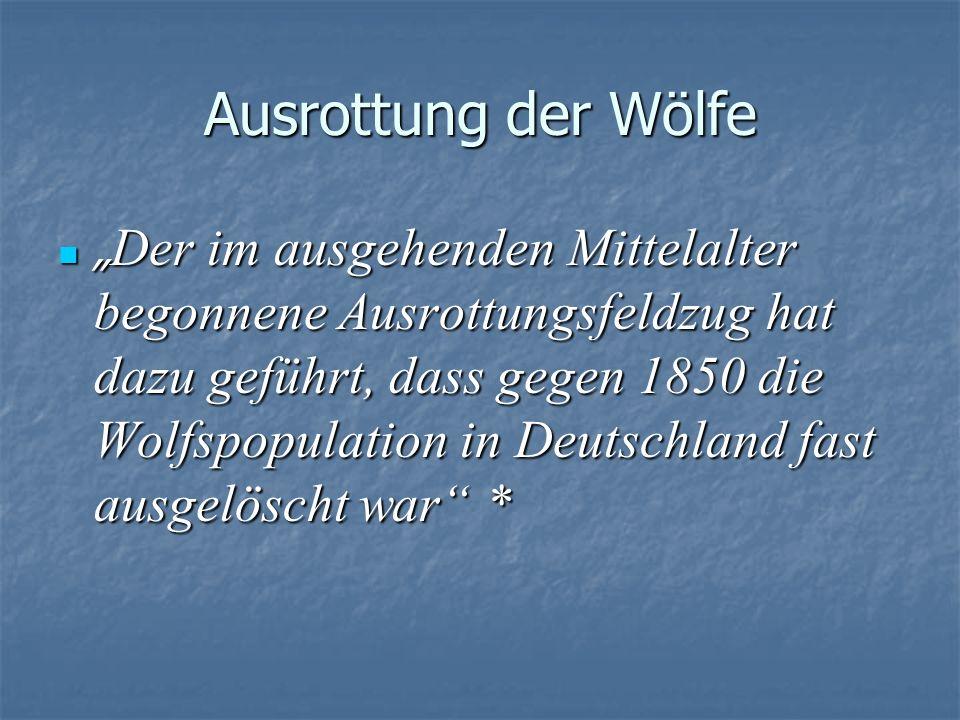 Ausrottung der Wölfe Der im ausgehenden Mittelalter begonnene Ausrottungsfeldzug hat dazu geführt, dass gegen 1850 die Wolfspopulation in Deutschland