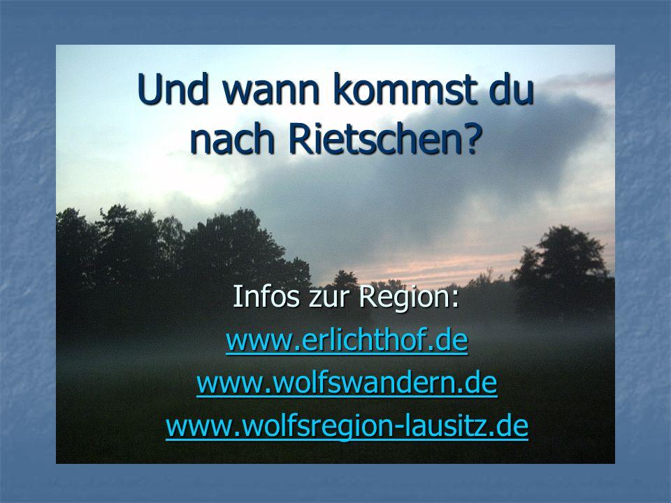 Und wann kommst du nach Rietschen? Infos zur Region: www.erlichthof.de www.wolfswandern.de www.wolfsregion-lausitz.de