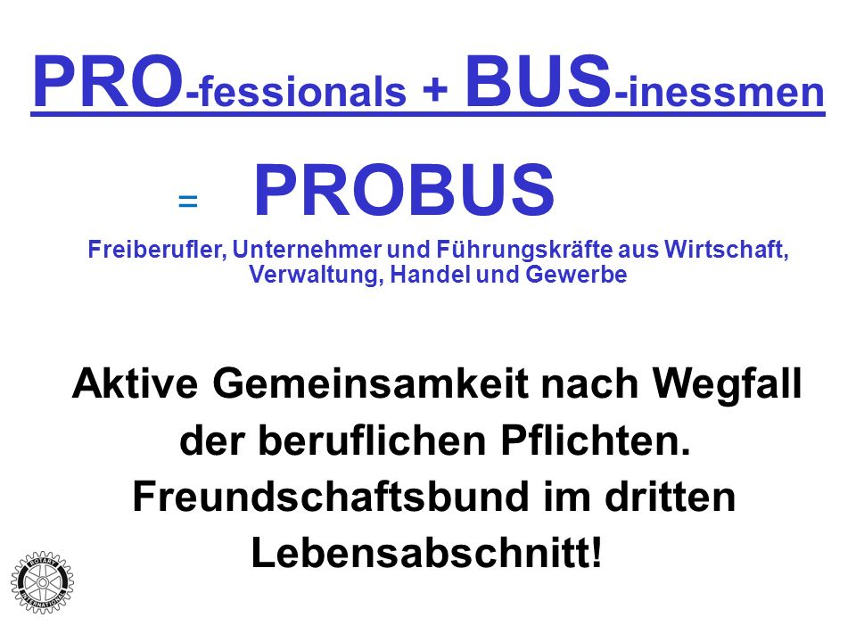 PRO -fessionals + BUS -inessmen = PROBUS Freiberufler, Unternehmer und Führungskräfte aus Wirtschaft, Verwaltung, Handel und Gewerbe Aktive Gemeinsamkeit nach Wegfall der beruflichen Pflichten.