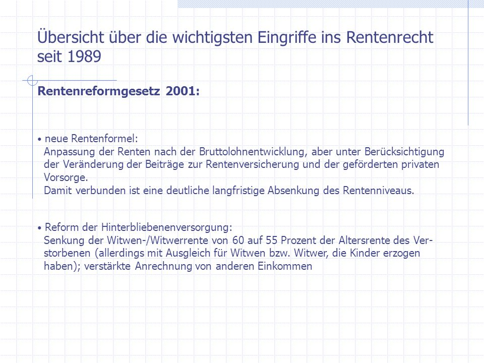 Übersicht über die wichtigsten Eingriffe ins Rentenrecht seit 1989 Rentenreformgesetz 2001: neue Rentenformel: Anpassung der Renten nach der Bruttoloh