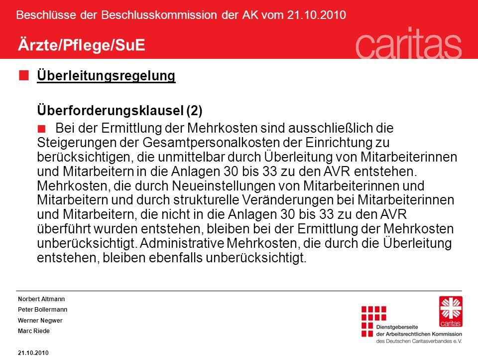 Beschlüsse der Beschlusskommission der AK vom 21.10.2010 Norbert Altmann Peter Bollermann Werner Negwer Marc Riede 21.10.2010 Ärzte/Pflege/SuE Überleitungsregelung Überforderungsklausel (2) Bei der Ermittlung der Mehrkosten sind ausschließlich die Steigerungen der Gesamtpersonalkosten der Einrichtung zu berücksichtigen, die unmittelbar durch Überleitung von Mitarbeiterinnen und Mitarbeitern in die Anlagen 30 bis 33 zu den AVR entstehen.