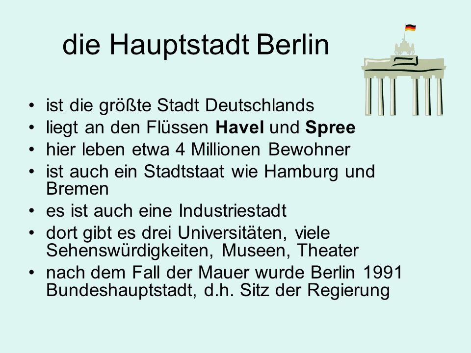 die Hauptstadt Berlin ist die größte Stadt Deutschlands liegt an den Flüssen Havel und Spree hier leben etwa 4 Millionen Bewohner ist auch ein Stadtstaat wie Hamburg und Bremen es ist auch eine Industriestadt dort gibt es drei Universitäten, viele Sehenswürdigkeiten, Museen, Theater nach dem Fall der Mauer wurde Berlin 1991 Bundeshauptstadt, d.h.