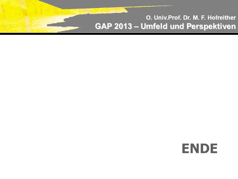 O. Univ.Prof. Dr. M. F. Hofreither GAP 2013 – Umfeld und Perspektiven ENDE
