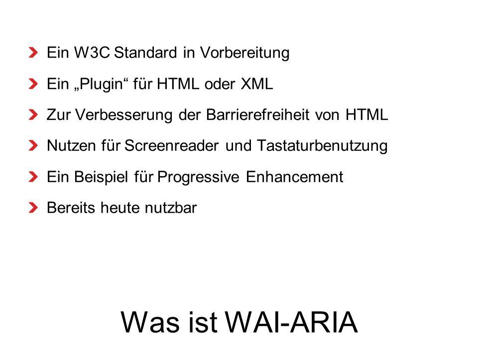 Was ist WAI-ARIA Ein W3C Standard in Vorbereitung Ein Plugin für HTML oder XML Zur Verbesserung der Barrierefreiheit von HTML Nutzen für Screenreader und Tastaturbenutzung Ein Beispiel für Progressive Enhancement Bereits heute nutzbar