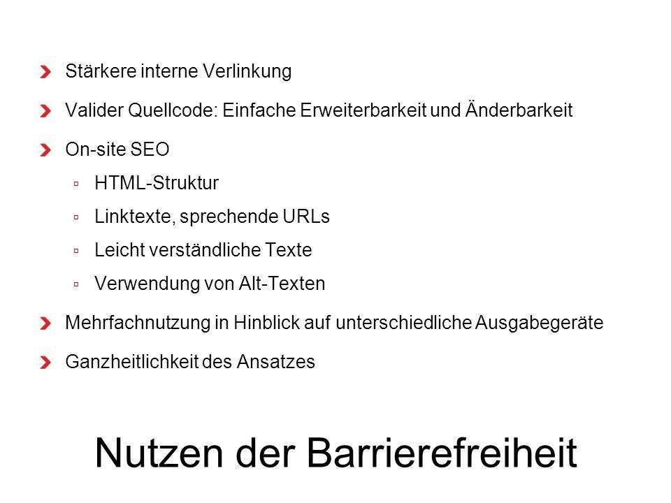 Nutzen der Barrierefreiheit Stärkere interne Verlinkung Valider Quellcode: Einfache Erweiterbarkeit und Änderbarkeit On-site SEO HTML-Struktur Linktexte, sprechende URLs Leicht verständliche Texte Verwendung von Alt-Texten Mehrfachnutzung in Hinblick auf unterschiedliche Ausgabegeräte Ganzheitlichkeit des Ansatzes