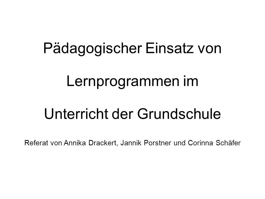 Pädagogischer Einsatz von Lernprogrammen im Unterricht der Grundschule Referat von Annika Drackert, Jannik Porstner und Corinna Schäfer