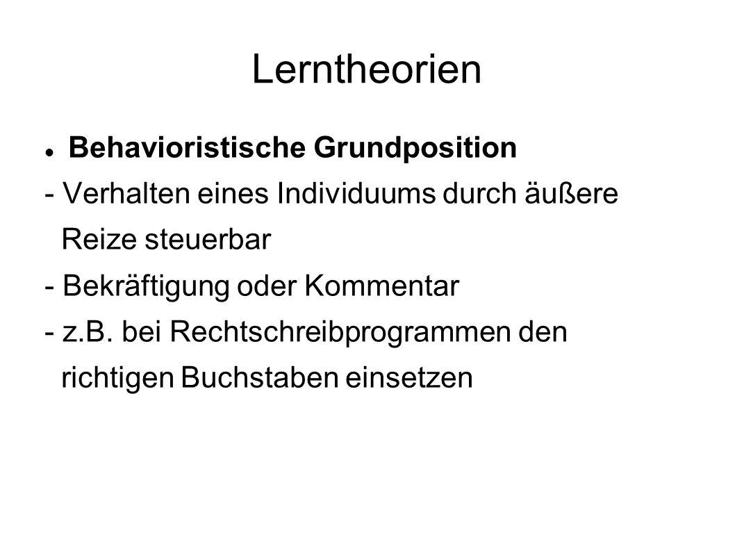 Lerntheorien Behavioristische Grundposition - Verhalten eines Individuums durch äußere Reize steuerbar - Bekräftigung oder Kommentar - z.B. bei Rechts