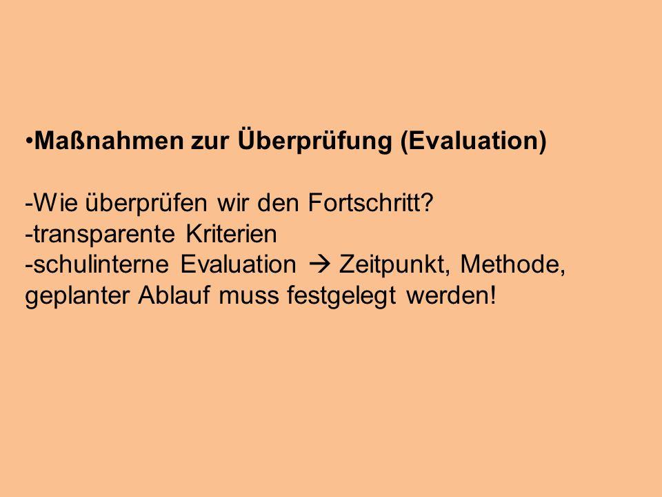 Maßnahmen zur Überprüfung (Evaluation) -Wie überprüfen wir den Fortschritt? -transparente Kriterien -schulinterne Evaluation Zeitpunkt, Methode, gepla