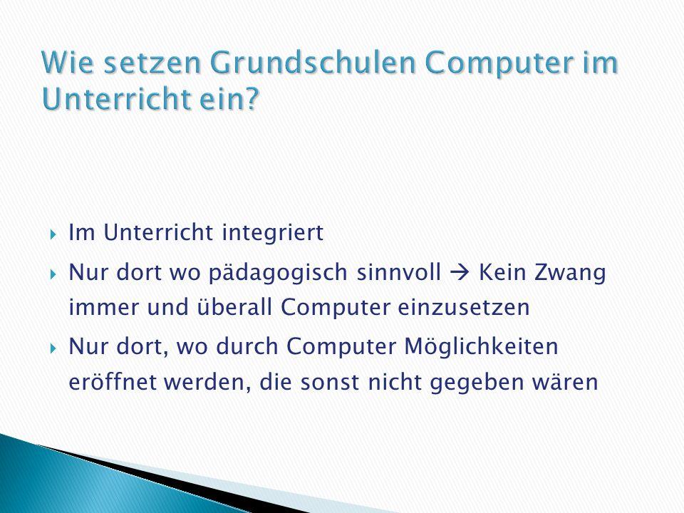 Im Unterricht integriert Nur dort wo pädagogisch sinnvoll Kein Zwang immer und überall Computer einzusetzen Nur dort, wo durch Computer Möglichkeiten eröffnet werden, die sonst nicht gegeben wären