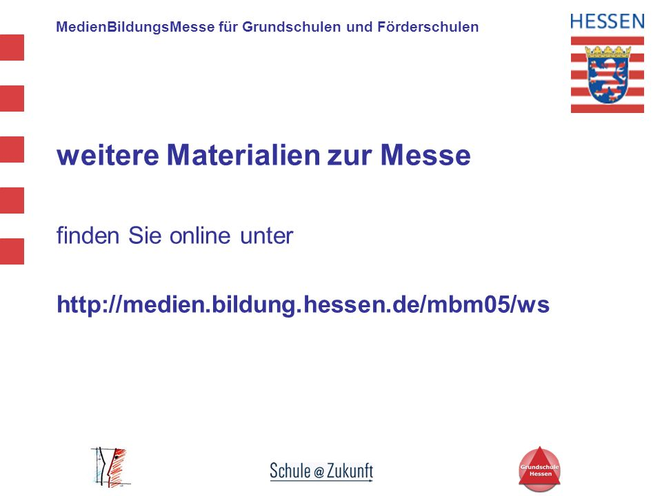 MedienBildungsMesse für Grundschulen und Förderschulen Messestände / Sponsoren Medienzentren Hessen http://medienzentren.bildung.hessen.de Microsoft Bildungsportal http://www.microsoft.com/germany/bildung/schule Mildenberger Verlag http://www.mildenberger-verlag.de