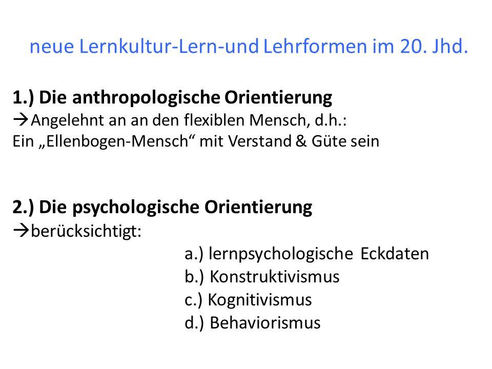 neue Lernkultur-Lern-und Lehrformen im 20. Jhd. 1.) Die anthropologische Orientierung Angelehnt an an den flexiblen Mensch, d.h.: Ein Ellenbogen-Mensc