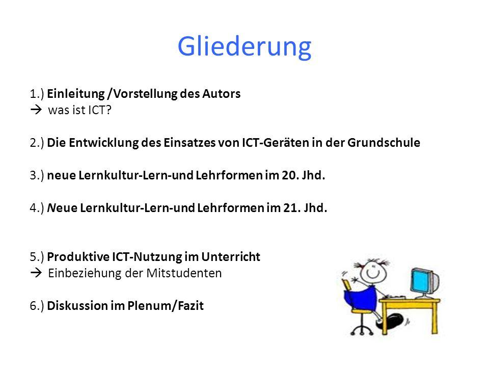 Gliederung 1.) Einleitung /Vorstellung des Autors was ist ICT? 2.) Die Entwicklung des Einsatzes von ICT-Geräten in der Grundschule 3.) neue Lernkultu