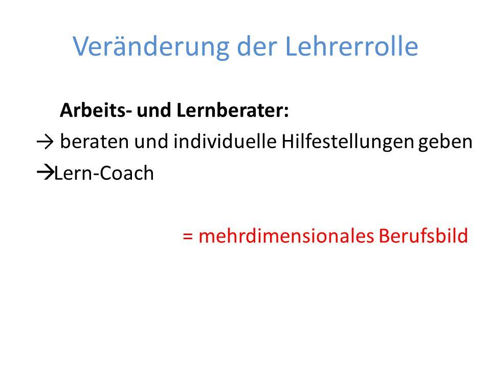 Veränderung der Lehrerrolle Arbeits- und Lernberater: beraten und individuelle Hilfestellungen geben Lern-Coach = mehrdimensionales Berufsbild