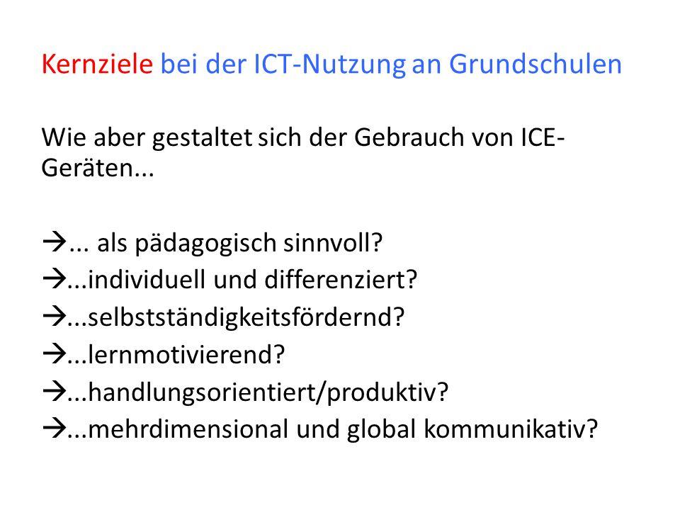 Kernziele bei der ICT-Nutzung an Grundschulen Wie aber gestaltet sich der Gebrauch von ICE- Geräten...... als pädagogisch sinnvoll?...individuell und