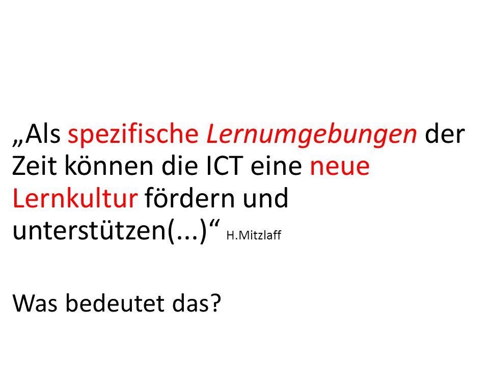 Als spezifische Lernumgebungen der Zeit können die ICT eine neue Lernkultur fördern und unterstützen(...) H.Mitzlaff Was bedeutet das?
