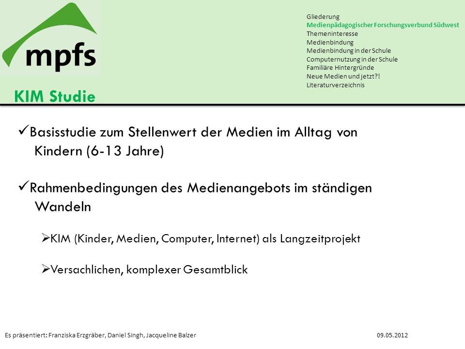 Es präsentiert: Franziska Erzgräber, Daniel Singh, Jacqueline Balzer09.05.2012 KIM Studie Gliederung Medienpädagogischer Forschungsverbund Südwest The