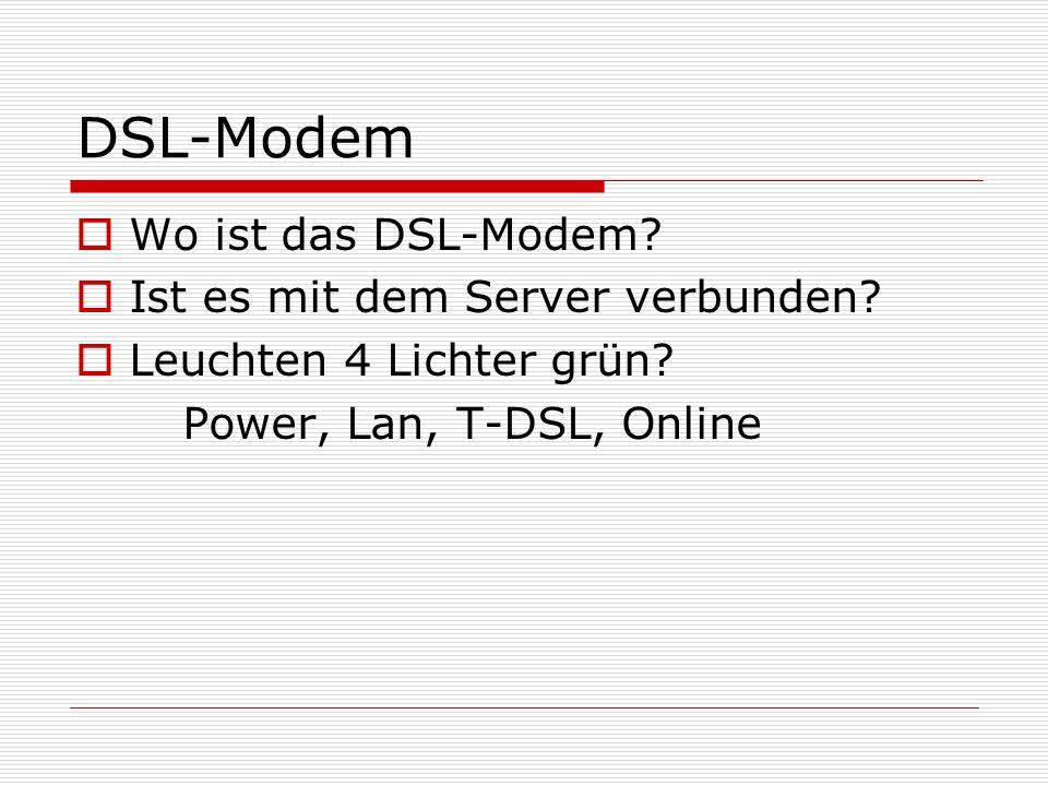 DSL-Modem Wo ist das DSL-Modem? Ist es mit dem Server verbunden? Leuchten 4 Lichter grün? Power, Lan, T-DSL, Online