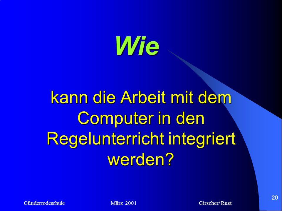 Günderrodeschule März 2001 Girscher/ Rust 19 Wie kann man die Arbeit mit dem Computer in den Regelunterricht integrieren? Einbindung in den Rahmenplan