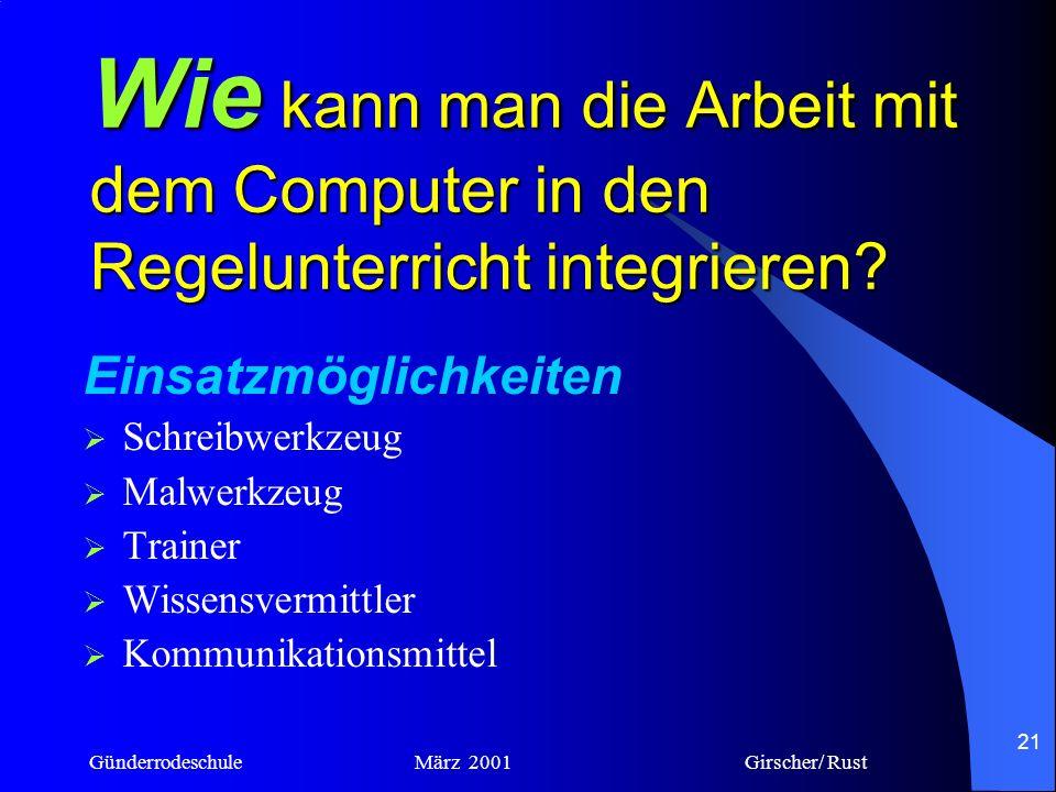Günderrodeschule März 2001 Girscher/ Rust 20 kann die Arbeit mit dem Computer in den Regelunterricht integriert werden? Wie