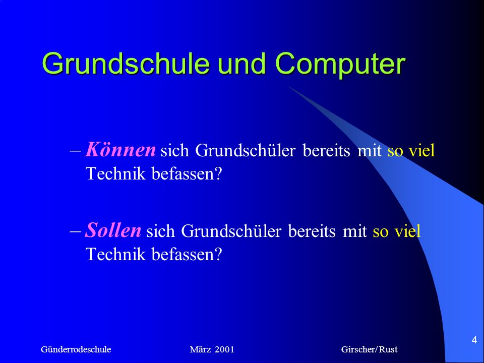 Günderrodeschule März 2001 Girscher/ Rust 3 Grundschule und Computer –Darf die Grundschule sich auf einen Modetrend einlassen? –Soll die Grundschule s