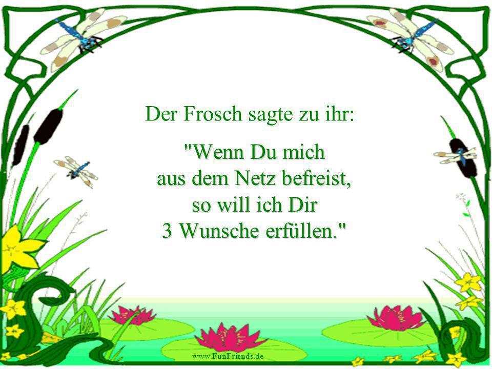 www.FunFriends.de Der Frosch sagte zu ihr: Wenn Du mich aus dem Netz befreist, so will ich Dir 3 Wunsche erfüllen.