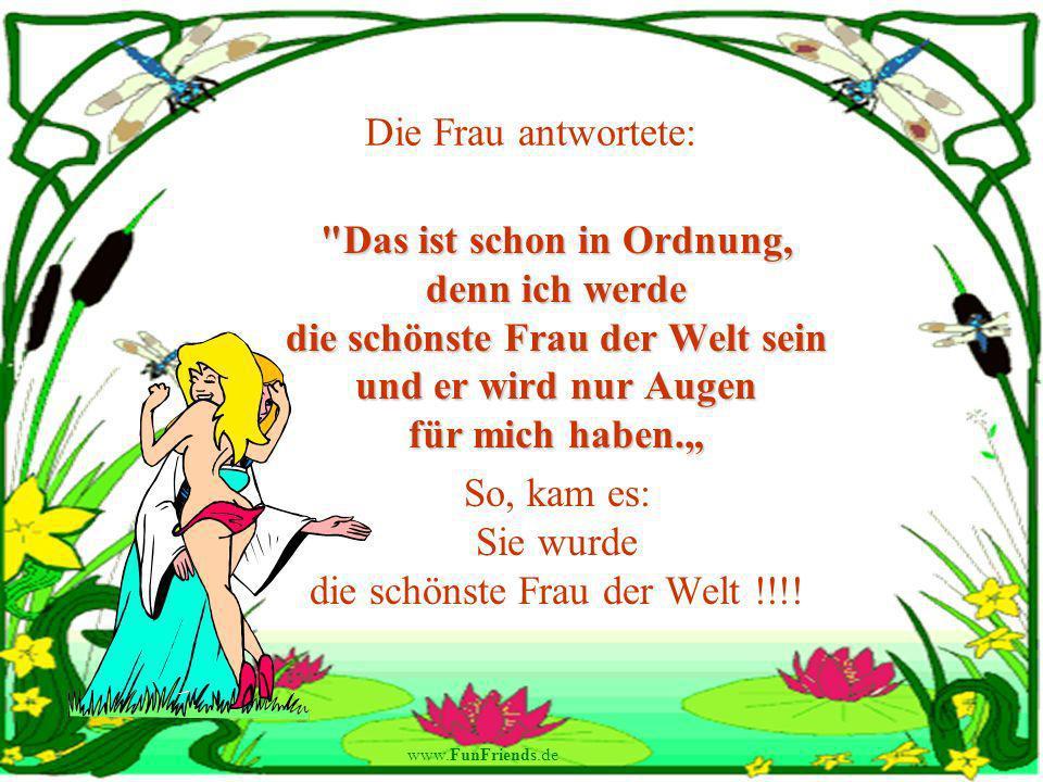 www.FunFriends.de Die Frau antwortete: Das ist schon in Ordnung, denn ich werde die schönste Frau der Welt sein und er wird nur Augen für mich haben.