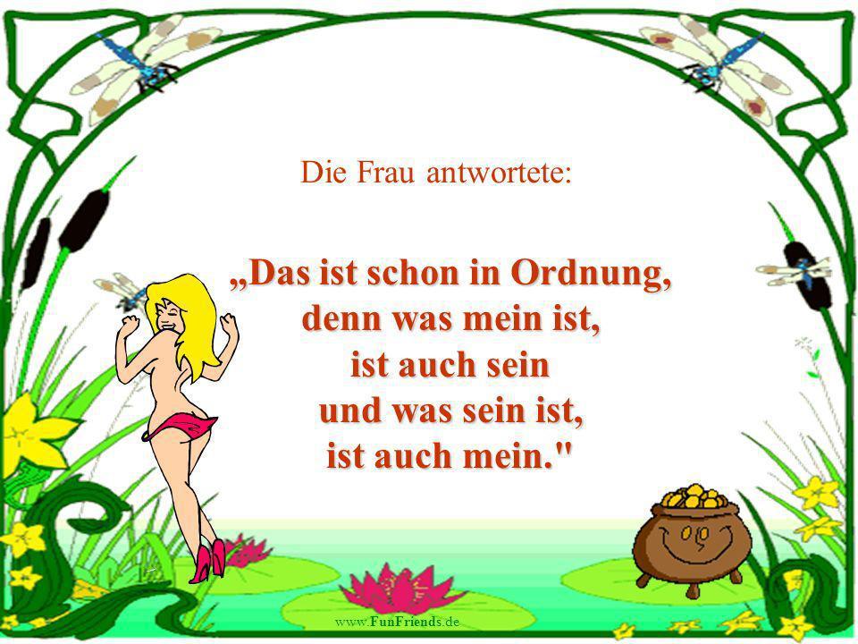 www.FunFriends.de Die Frau antwortete: Das ist schon in Ordnung, denn was mein ist, ist auch sein und was sein ist, ist auch mein.