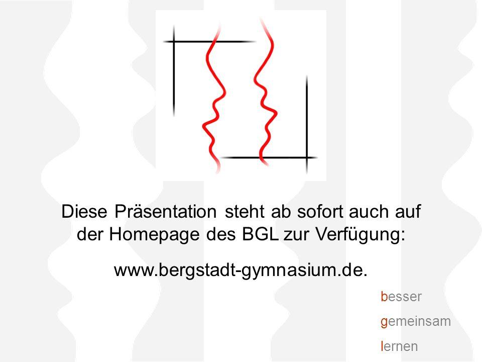 Diese Präsentation steht ab sofort auch auf der Homepage des BGL zur Verfügung: www.bergstadt-gymnasium.de.