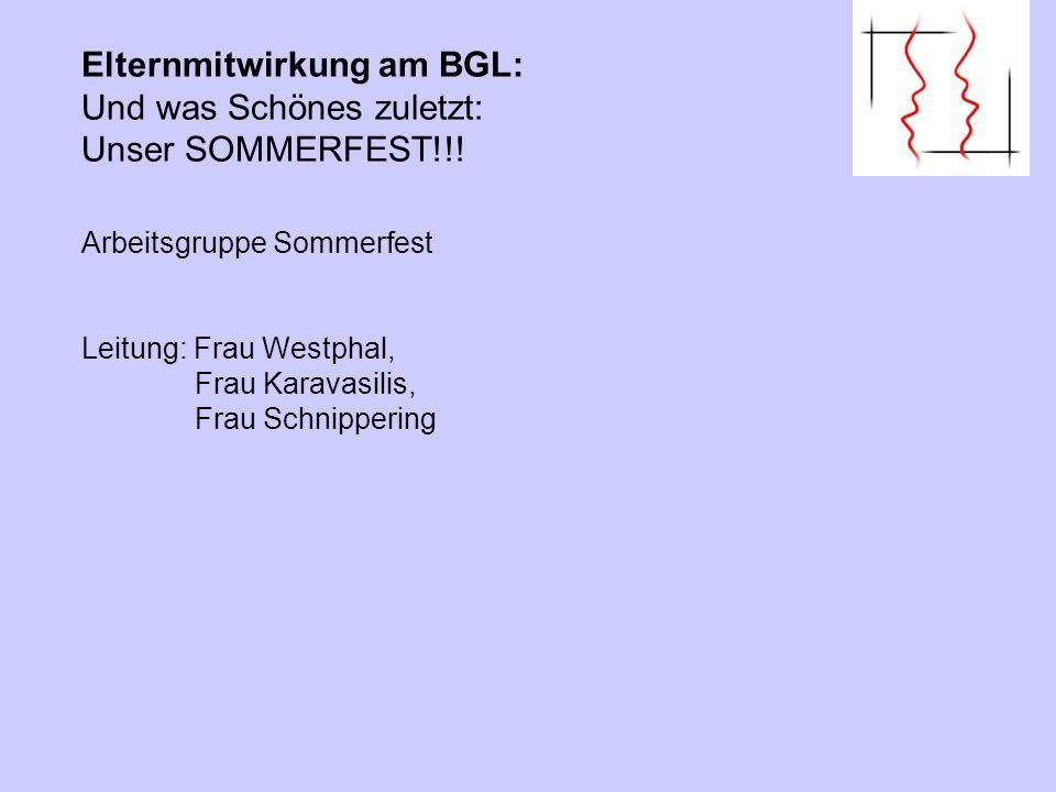 Elternmitwirkung am BGL: Und was Schönes zuletzt: Unser SOMMERFEST!!! Arbeitsgruppe Sommerfest Leitung: Frau Westphal, Frau Karavasilis, Frau Schnippe