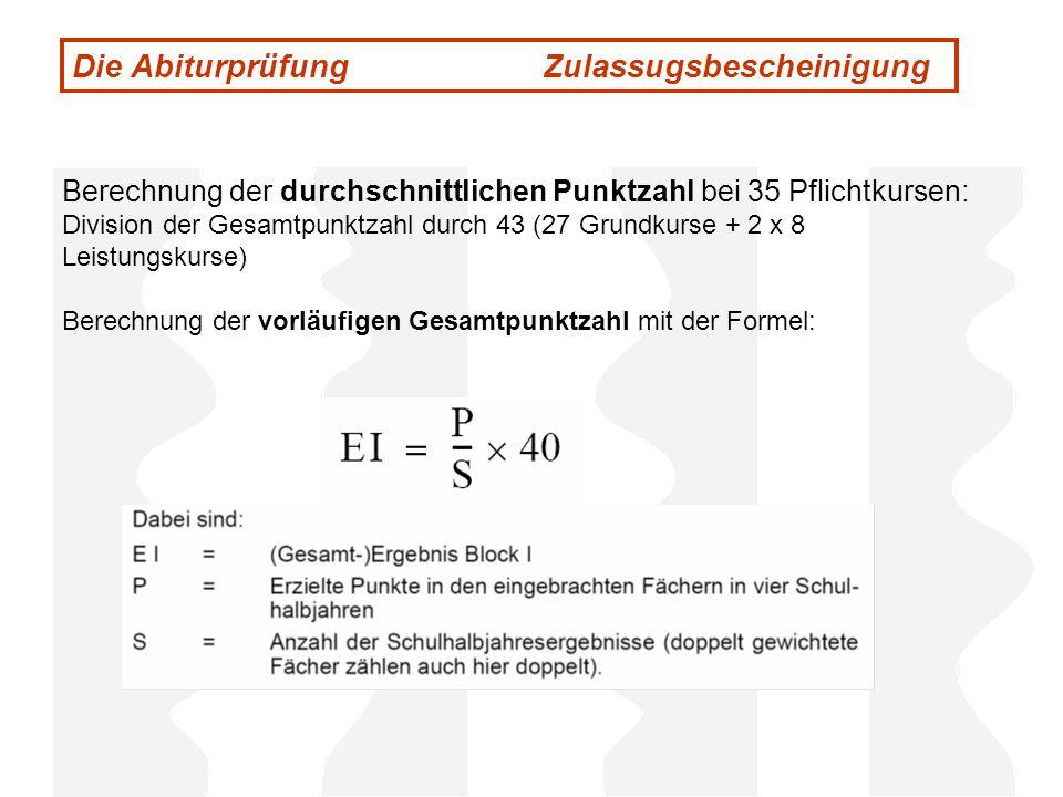 Die Abiturprüfung Zulassugsbescheinigung Berechnung der durchschnittlichen Punktzahl bei 35 Pflichtkursen: Division der Gesamtpunktzahl durch 43 (27 G
