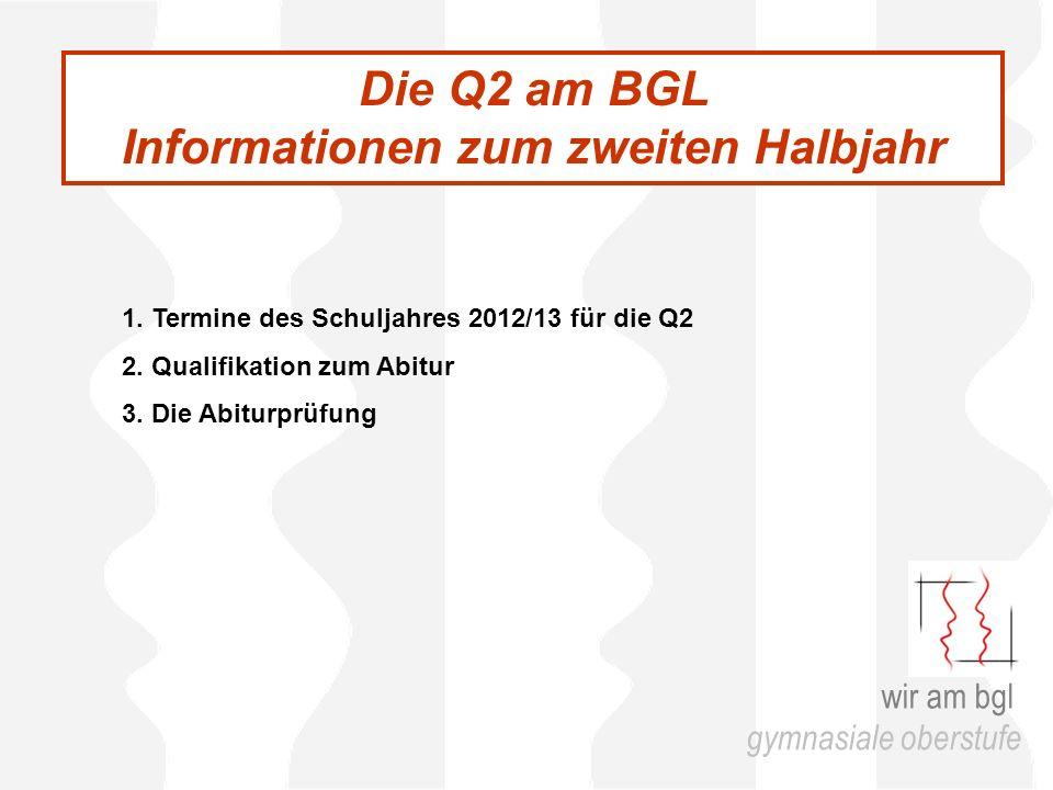 Die Q2 am BGL Informationen zum zweiten Halbjahr 1. Termine des Schuljahres 2012/13 für die Q2 2. Qualifikation zum Abitur 3. Die Abiturprüfung wir am