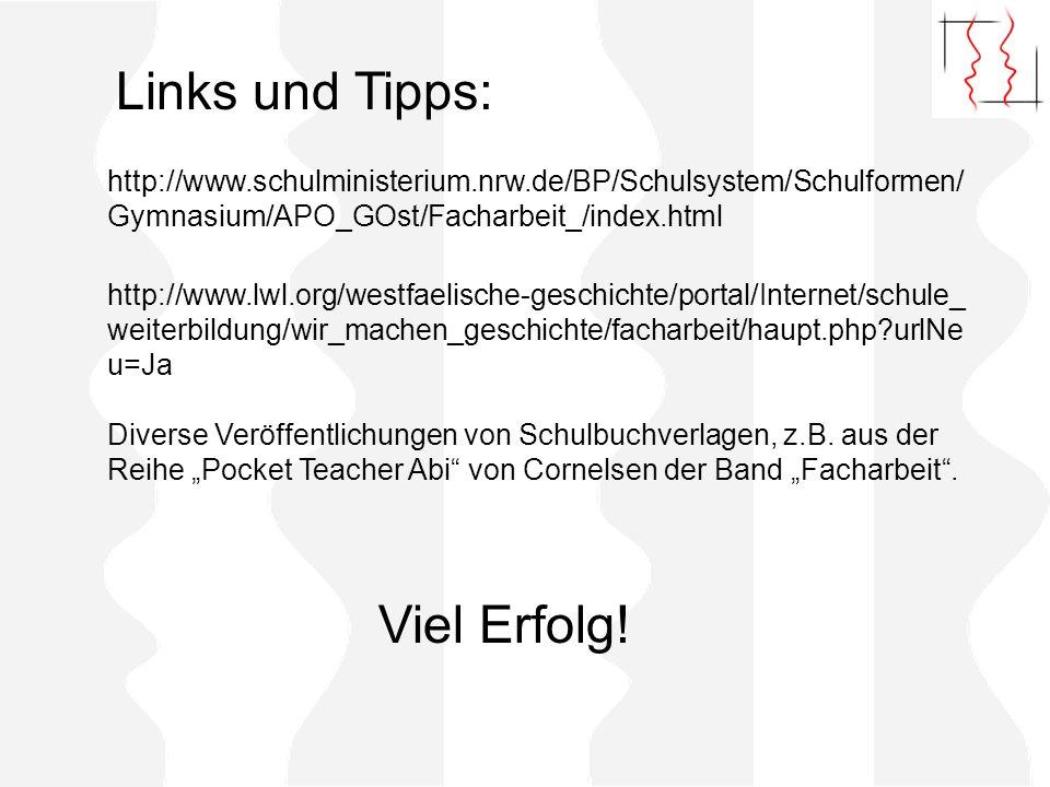 Links und Tipps: http://www.schulministerium.nrw.de/BP/Schulsystem/Schulformen/ Gymnasium/APO_GOst/Facharbeit_/index.html http://www.lwl.org/westfaelische-geschichte/portal/Internet/schule_ weiterbildung/wir_machen_geschichte/facharbeit/haupt.php?urlNe u=Ja Diverse Veröffentlichungen von Schulbuchverlagen, z.B.