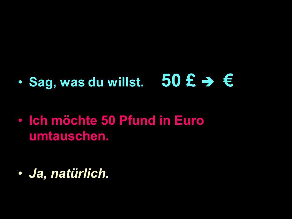 Sag, was du willst. 50 £ Ich möchte 50 Pfund in Euro umtauschen. Ja, natürlich.