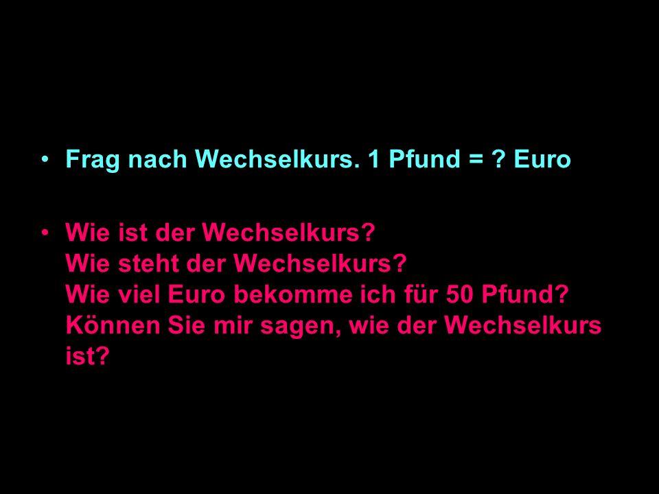 Frag nach Wechselkurs.1 Pfund = . Euro Wie ist der Wechselkurs.