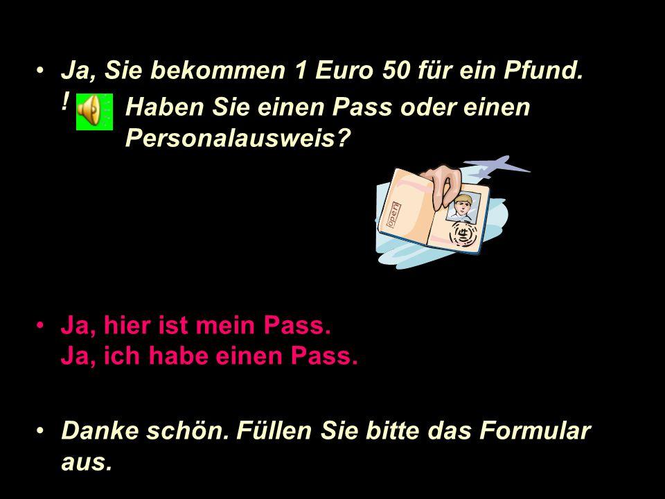 Frag nach Wechselkurs. 1 Pfund = ? Euro Wie ist der Wechselkurs? Wie steht der Wechselkurs? Wie viel Euro bekomme ich für 50 Pfund? Können Sie mir sag