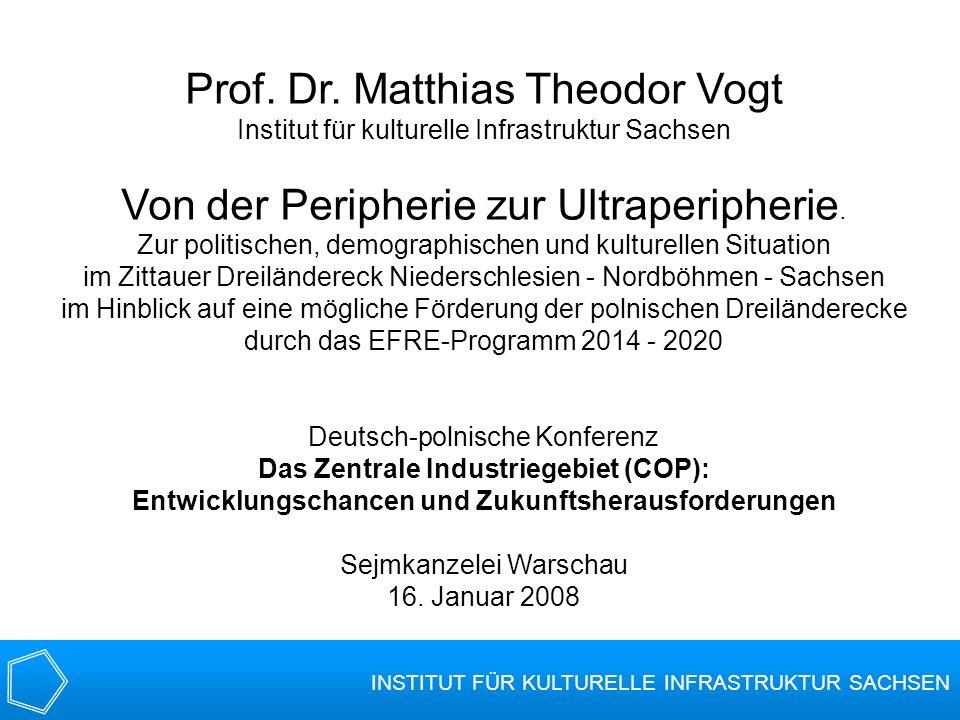 INSTITUT FÜR KULTURELLE INFRASTRUKTUR SACHSEN Prof. Dr. Matthias Theodor Vogt Institut für kulturelle Infrastruktur Sachsen Von der Peripherie zur Ult
