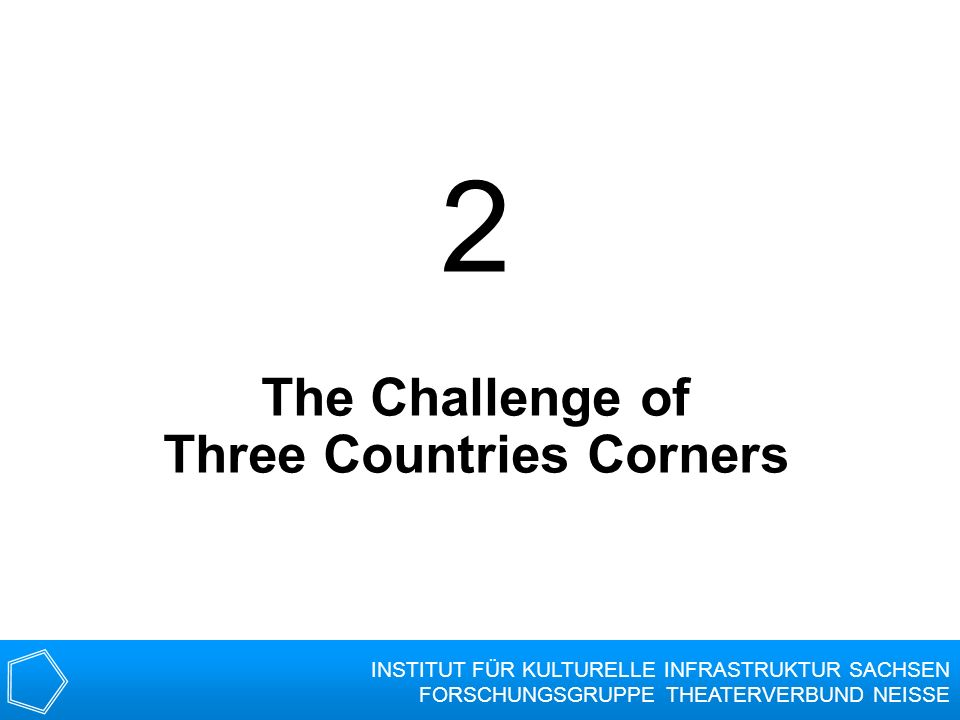 2 The Challenge of Three Countries Corners INSTITUT FÜR KULTURELLE INFRASTRUKTUR SACHSEN FORSCHUNGSGRUPPE THEATERVERBUND NEISSE