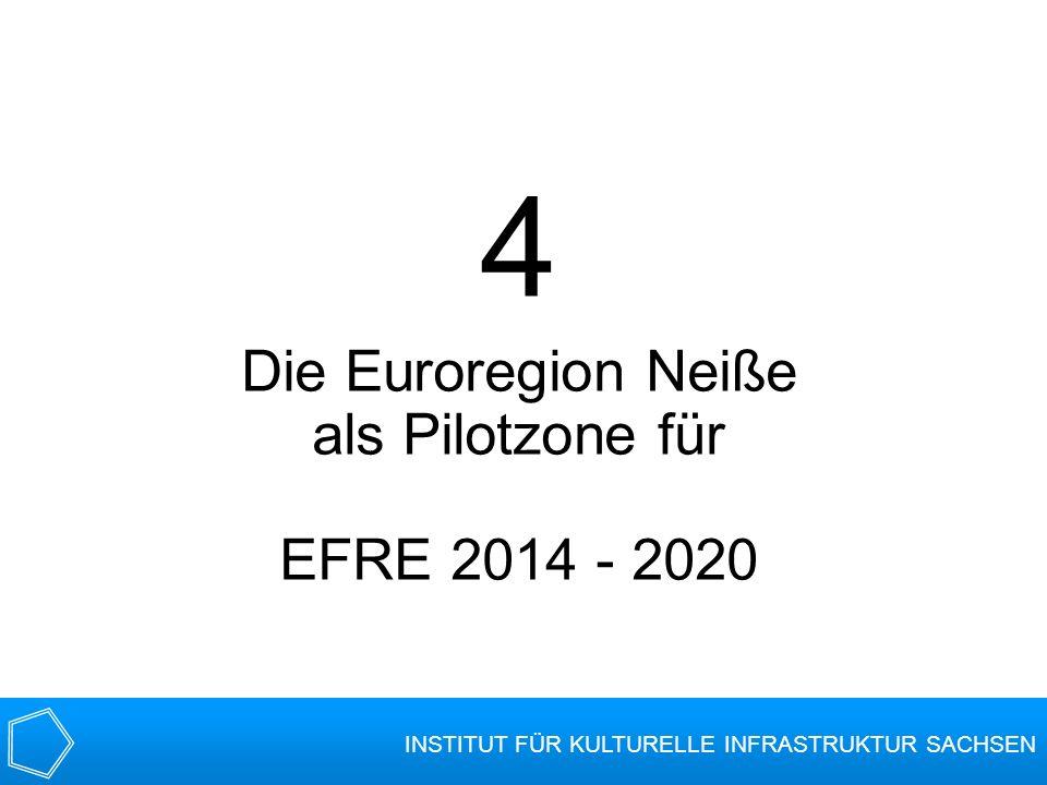 4 Die Euroregion Neiße als Pilotzone für EFRE 2014 - 2020 INSTITUT FÜR KULTURELLE INFRASTRUKTUR SACHSEN