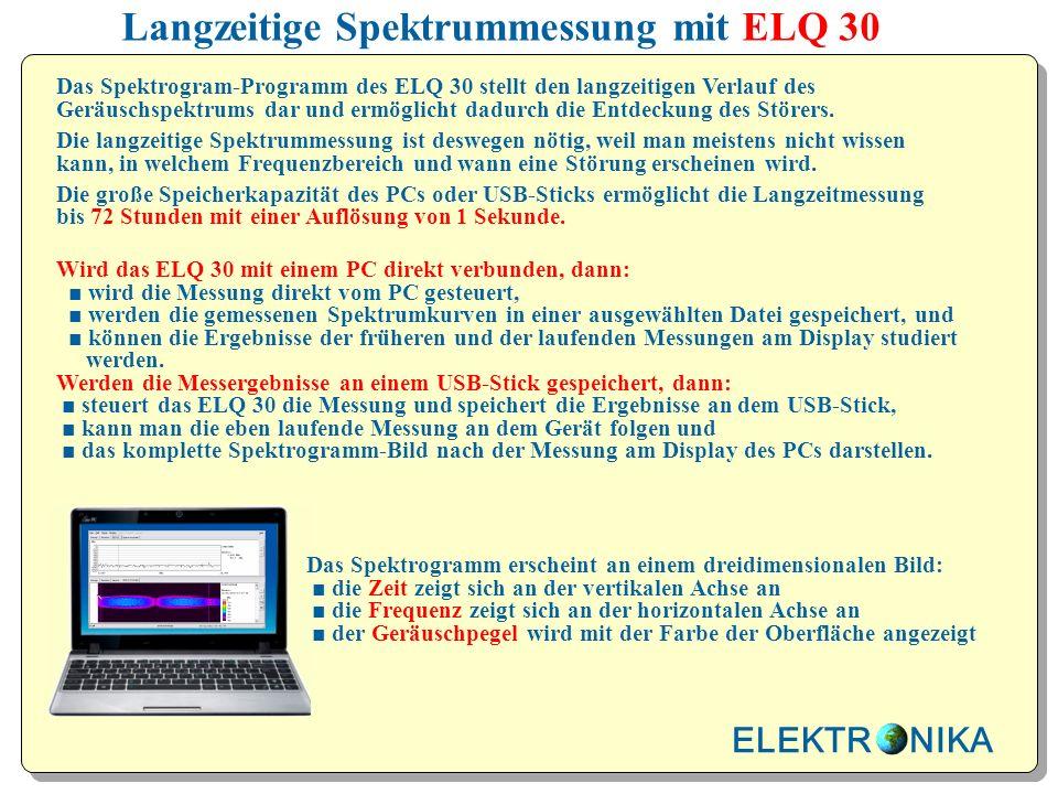 Langzeitige Spektrummessung mit ELQ 30 Wird das ELQ 30 mit einem PC direkt verbunden, dann: wird die Messung direkt vom PC gesteuert, werden die gemessenen Spektrumkurven in einer ausgewählten Datei gespeichert, und können die Ergebnisse der früheren und der laufenden Messungen am Display studiert werden.