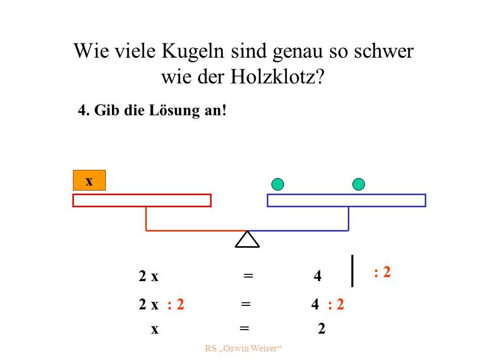 RS Oswin Weiser Wie viele Kugeln sind genau so schwer wie der Holzklotz? x 2 x = 4 : 2 2 x : 2 = 4 : 2 x = 2 4. Gib die Lösung an!